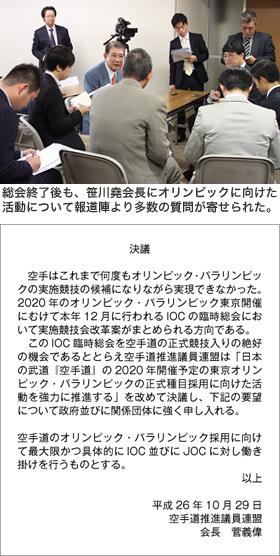 写真3 総会終了後も、笹川堯会長にオリンピックに向けた活動について報道陣より多数の質問が寄せられた。 【決議】 空手はこれまで何度もオリンピック・パラリンピックの実施競技の候補になりながら実現できなかった。2020年のオリンピック・パラリンピック東京開催にむけて本年12 月に行われるIOC の臨時総会において実施競技会改革案がまとめられる方向である。 このIOC 臨時総会を空手道の正式競技入りの絶好の機会であるととらえ空手道推進議員連盟は「日本の武道『空手道』の2020 年開催予定の東京オリンピック・パラリンピックの正式種目採用に向けた活動を強力に推進する」を改めて決議し、下記の要望について政府並びに関係団体に強く申し入れる。空手道のオリンピック・パラリンピック採用に向けて最大限かつ具体的にIOC 並びにJOC に対し働き掛けを行うものとする。以上 平成26年10月29日 空手道推進議員連盟 会長 菅