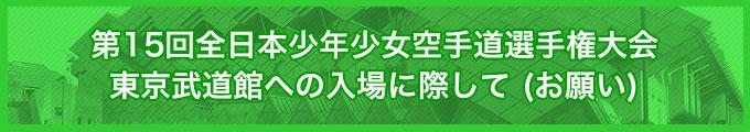 第15回全日本少年少女空手道選手権大会 東京武道館への入場に際して(お願い)