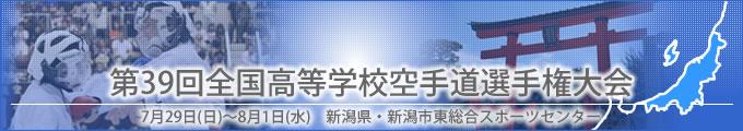 第39回全国高等学校空手道選手権大会結果 開催日:7月29日(日曜日)〜8月1日(水曜日) 会場:新潟県・新潟市東総合スポーツセンター
